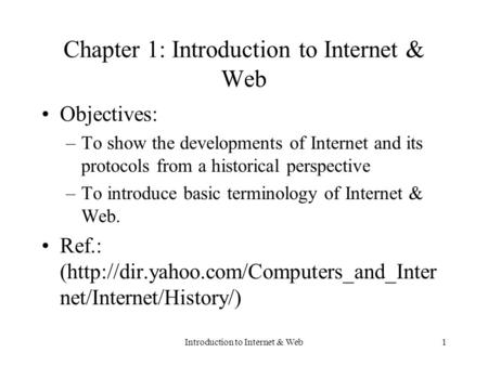 Introduction to Internet & Web1 Chapter 1: Introduction to Internet & Web Objectives: –To show the developments of Internet and its protocols from a historical.