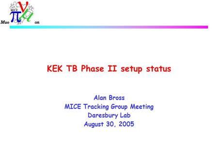 KEK TB Phase II setup status Alan Bross MICE Tracking Group Meeting Daresbury Lab August 30, 2005.