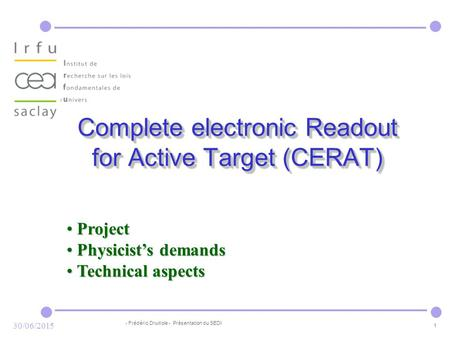 - Frédéric Druillole - Présentation du SEDI 1 30/06/2015 Complete electronic Readout for Active Target (CERAT) Project Project Physicist's demands Physicist's.