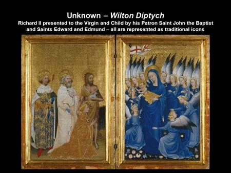 Unknown – Wilton Diptych Richard II presented to the Virgin and Child by his Patron Saint John the Baptist and Saints Edward and Edmund – all are represented.