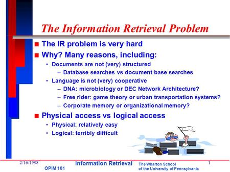 The Wharton School of the University of Pennsylvania OPIM 101 2/16/19981 The Information Retrieval Problem n The IR problem is very hard n Why? Many reasons,