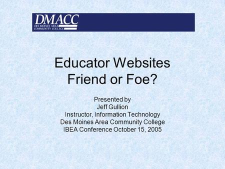Educator Websites Friend or Foe? Presented by Jeff Gullion Instructor, Information Technology Des Moines Area Community College IBEA Conference October.