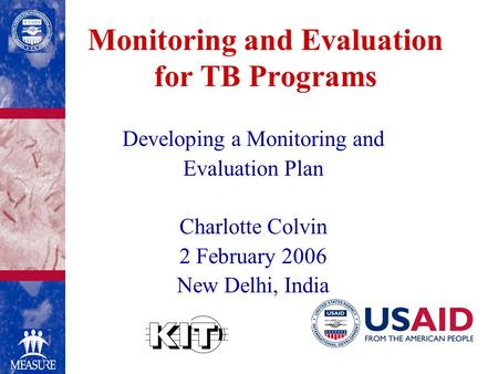Monitoring and Evaluation for TB Programs Developing a Monitoring and Evaluation Plan Charlotte Colvin 2 February 2006 New Delhi, India.