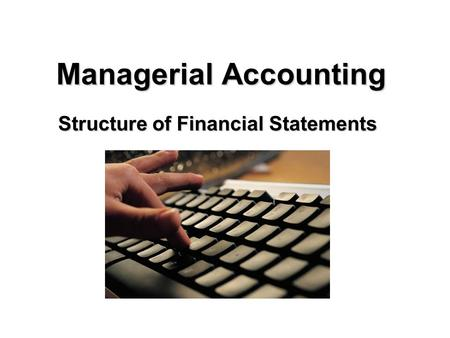 Managerial Accounting Structure of Financial Statements.