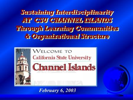 Sustaining Interdisciplinarity AT CSU CHANNEL ISLANDS Through Learning Communities & Organizational Structure Sustaining Interdisciplinarity AT CSU CHANNEL.