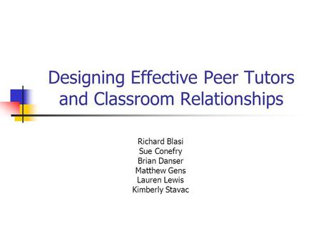 Designing Effective Peer Tutors and Classroom Relationships Richard Blasi Sue Conefry Brian Danser Matthew Gens Lauren Lewis Kimberly Stavac.