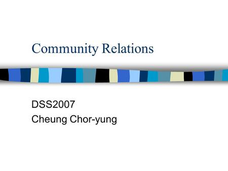 Community Relations DSS2007 Cheung Chor-yung. Study tips n Dos & Don'ts –be creative –be original –try to read the suggested reading as much as possible.