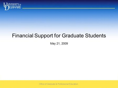 Office of Graduate & Professional Education May 21, 2009 Financial Support for Graduate Students.