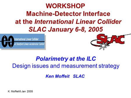 K. Moffeit 6 Jan 2005 WORKSHOP Machine-Detector Interface at the International Linear Collider SLAC January 6-8, 2005 Polarimetry at the ILC Design issues.