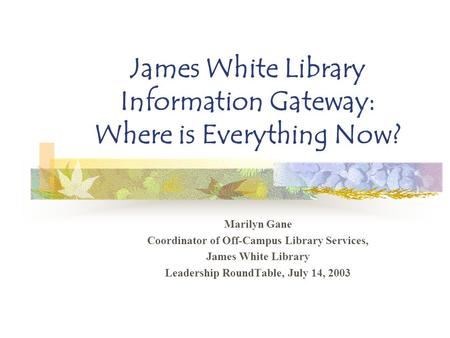 James White Library Information Gateway: Where is Everything Now? Marilyn Gane Coordinator of Off-Campus Library Services, James White Library Leadership.