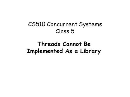 CS510 Concurrent Systems Class 5 Threads Cannot Be Implemented As a Library.