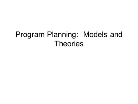 Program Planning: Models and Theories. Why Theories and Models? Builds clarity in understanding targeted health behavior and environmental context.