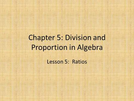 Chapter 5: Division and Proportion in Algebra Lesson 5: Ratios.