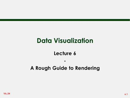 6.1 Vis_04 Data Visualization Lecture 6 - A Rough Guide to Rendering.