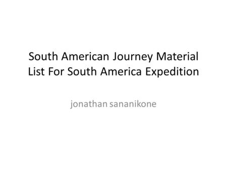 South American Journey Material List For South America Expedition jonathan sananikone.