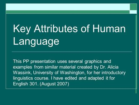 Key Attributes of Human Language This PP presentation uses several graphics and examples from similar material created by Dr. Alicia Wassink, University.