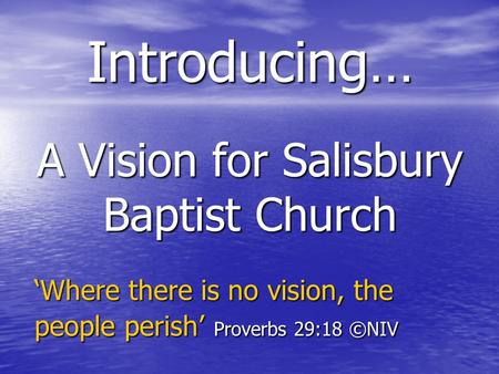 A Vision for Salisbury Baptist Church Introducing… 'Where there is no vision, the people perish' Proverbs 29:18 ©NIV.