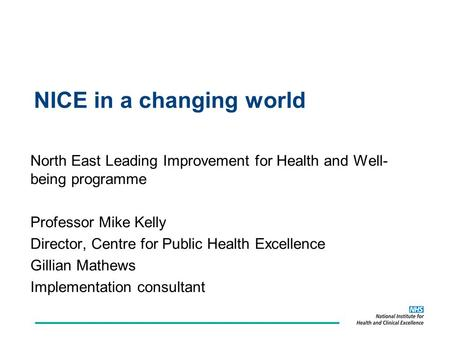 NICE in a changing world North East Leading Improvement for Health and Well- being programme Professor Mike Kelly Director, Centre for Public Health Excellence.