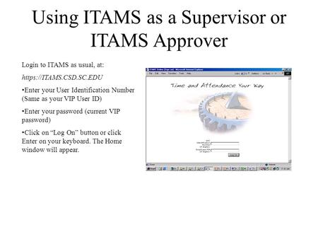 Using ITAMS as a Supervisor or ITAMS Approver Login to ITAMS as usual, at: https://ITAMS.CSD.SC.EDU Enter your User Identification Number (Same as your.