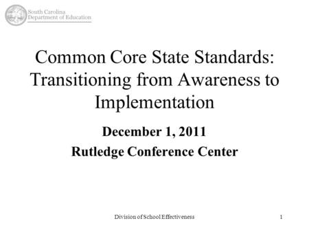 Division of School Effectiveness1 Common Core State Standards: Transitioning from Awareness to Implementation December 1, 2011 Rutledge Conference Center.