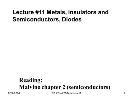 9/24/2004EE 42 fall 2004 lecture 111 Lecture #11 Metals, insulators and Semiconductors, Diodes Reading: Malvino chapter 2 (semiconductors)