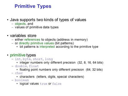 Primitive Types Java supports two kinds of types of values – objects, and – values of primitive data types variables store – either references to objects.