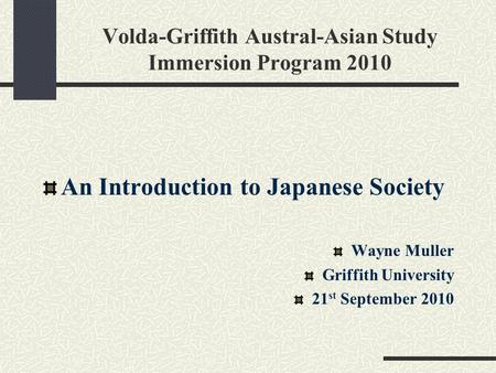 Volda-Griffith Austral-Asian Study Immersion Program 2010 An Introduction to <strong>Japanese</strong> Society Wayne Muller Griffith University 21 st September 2010.