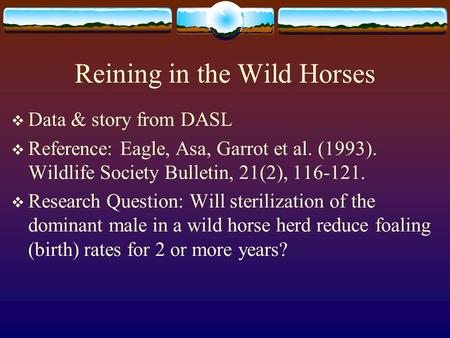 Reining in the Wild Horses  Data & story from DASL  Reference: Eagle, Asa, Garrot et al. (1993). Wildlife Society Bulletin, 21(2), 116-121.  Research.