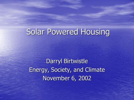 Solar Powered Housing Darryl Birtwistle Energy, Society, and Climate November 6, 2002.