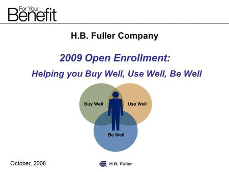 H.B. Fuller Company 2009 Open Enrollment: Helping you Buy Well, Use Well, Be Well October, 2008.