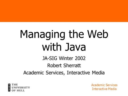 Academic Services Interactive Media Managing the Web with Java JA-SIG Winter 2002 Robert Sherratt Academic Services, Interactive Media.