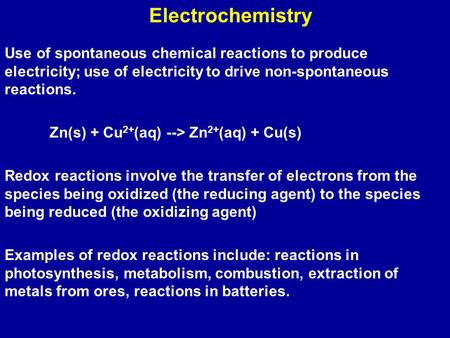 Electrochemistry Use of spontaneous chemical reactions to produce electricity; use of electricity to drive non-spontaneous reactions. Zn(s) + Cu 2+ (aq)
