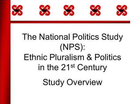 The National Politics Study (NPS): Ethnic Pluralism & Politics in the 21 st Century Study Overview.