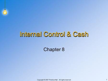 Copyright © 2007 Prentice-Hall. All rights reserved 1 Internal Control & Cash Chapter 8.