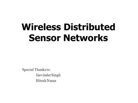 Wireless Distributed Sensor Networks Special Thanks to: Jasvinder Singh Hitesh Nama.
