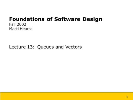 1 Foundations of Software Design Fall 2002 Marti Hearst Lecture 13: Queues and Vectors.