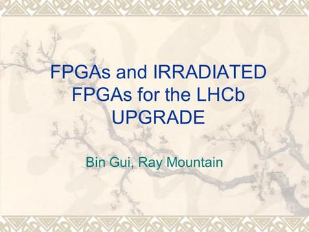 FPGAs and IRRADIATED FPGAs for the LHCb UPGRADE Bin Gui, Ray Mountain.