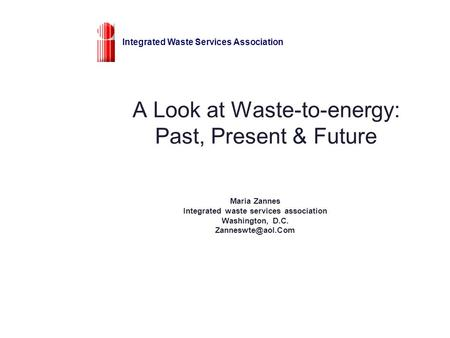 A Look at Waste-to-energy: Past, Present & Future Maria Zannes Integrated waste services association Washington, D.C. Integrated Waste.