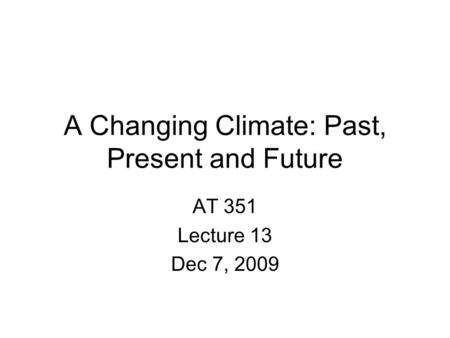 A Changing Climate: Past, Present and Future AT 351 Lecture 13 Dec 7, 2009.