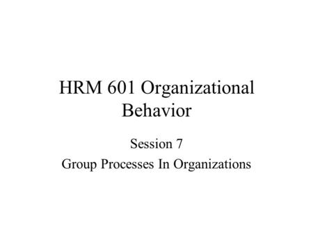 HRM 601 Organizational Behavior Session 7 Group Processes In Organizations.