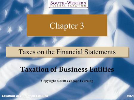 Taxation of Business Entities C3-1 Chapter 3 Taxes on the Financial Statements Copyright ©2010 Cengage Learning Taxation of Business Entities.