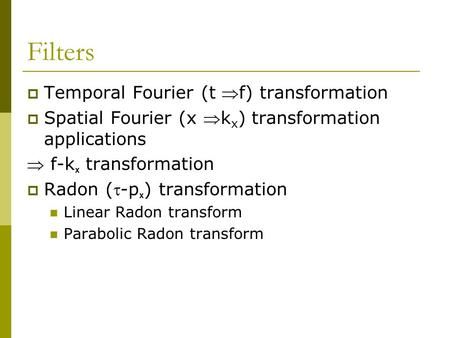 Filters  Temporal Fourier (t f) transformation  Spatial Fourier (x k x ) transformation applications  f-k x transformation  Radon (-p x ) transformation.