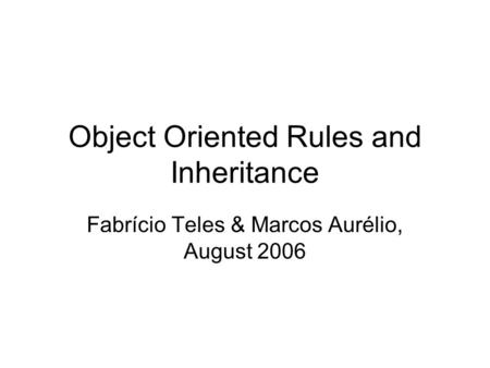 <strong>Object</strong> <strong>Oriented</strong> Rules and Inheritance Fabrício Teles & Marcos Aurélio, August 2006.