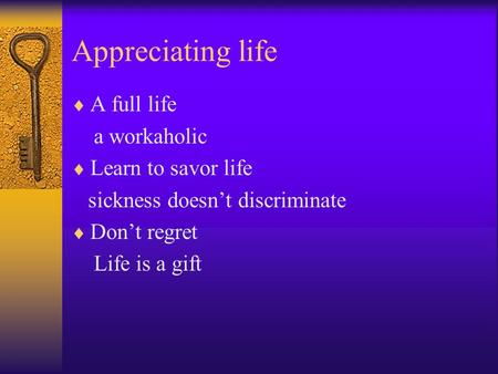 Appreciating life  A full life a workaholic  Learn to savor life sickness doesn't discriminate  Don't regret Life is a gift.