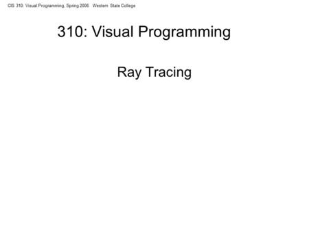 CIS 310: Visual Programming, Spring 2006 Western State College 310: Visual Programming Ray Tracing.