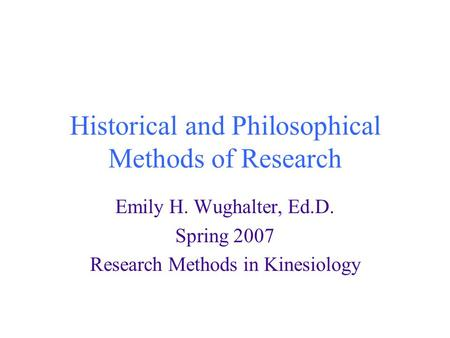 Historical and Philosophical Methods of Research Emily H. Wughalter, Ed.D. Spring 2007 Research Methods in Kinesiology.