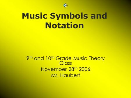 Music Symbols and Notation 9 th and 10 th Grade Music Theory Class November 28 th 2006 Mr. Haubert.