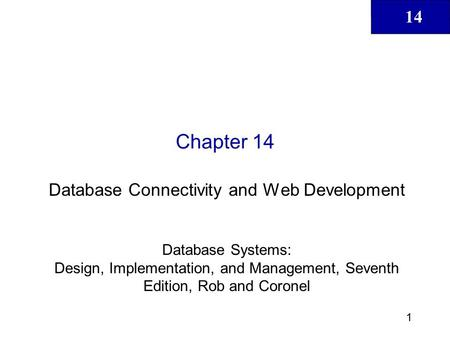 14 1 Chapter 14 Database Connectivity and Web Development Database Systems: Design, Implementation, and Management, Seventh Edition, Rob and Coronel.