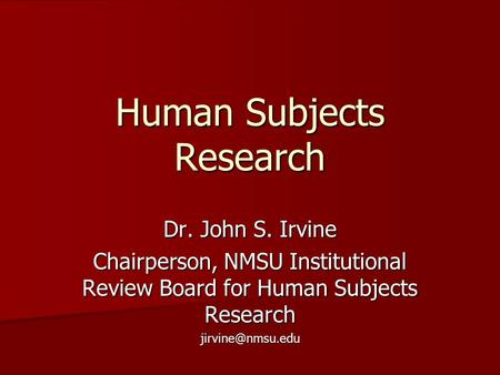 Human Subjects Research Dr. John S. Irvine Chairperson, NMSU Institutional Review Board for Human Subjects Research