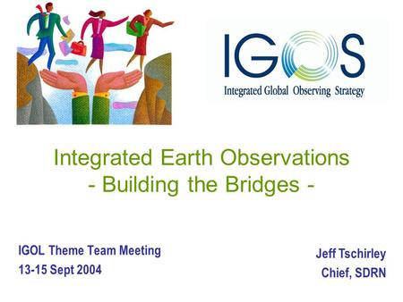 Integrated Earth Observations - Building the Bridges - IGOL Theme Team Meeting 13-15 Sept 2004 Jeff Tschirley Chief, SDRN.